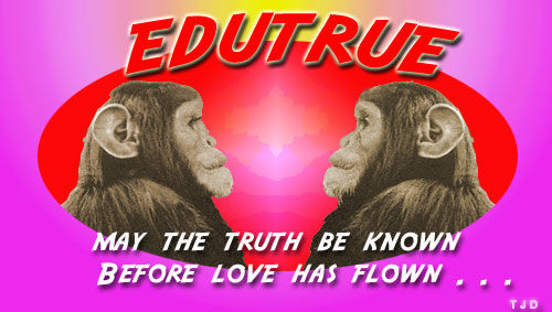 EDUTRUE: MAY THE TRUTH BE KNOWN BEFORE LOVE HAS FLOWN . . .